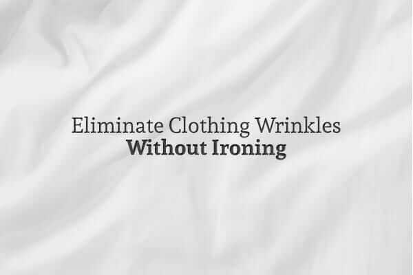 How to Eliminate Clothing Wrinkles without Ironing